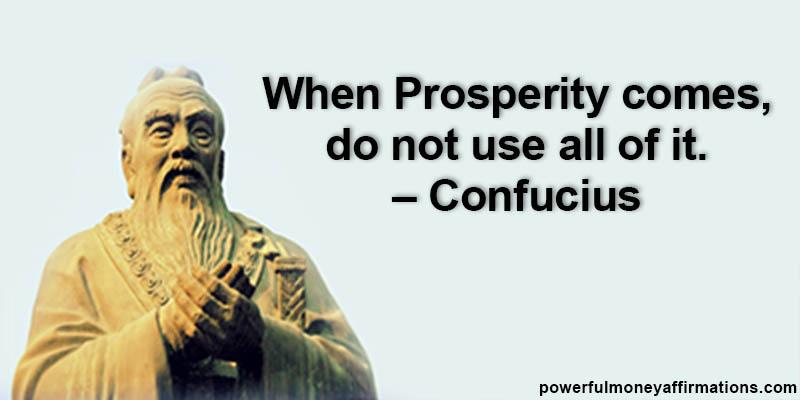 When Prosperity comes, do not use all of it. Confucius