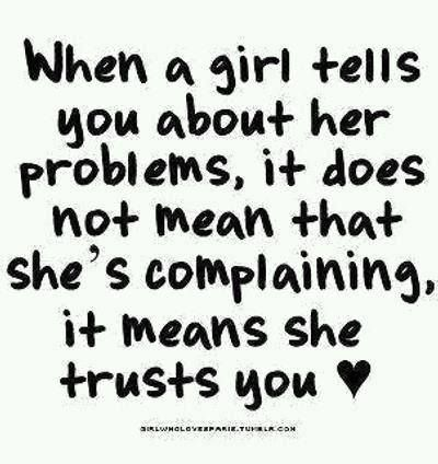 When a girl tells you about her problems, it does not mean that she's complaining. It means she trusts you