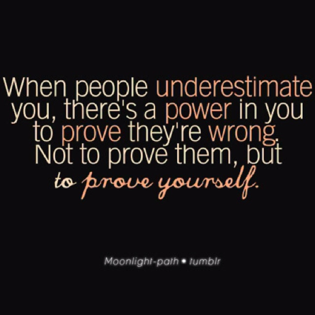 When People Underestimate You Theres A Power In You To Prove They