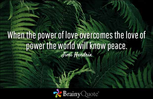 When The Power Of Love Overcomes The Love Of Power The World Will