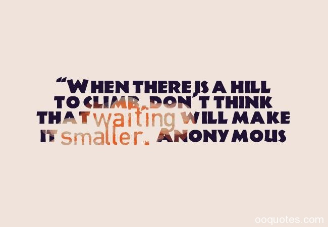 When there is a hill to climb, don't think that waiting will make it smaller. Anonymous