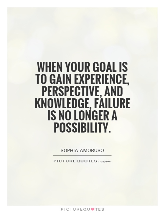When Your Goal Is To Gain Experience, Perspective, And Knowledge, Failure  Is No Longer A Possibility.