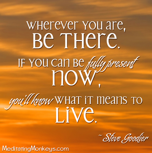 Wherever you are, be there. If you can be fully present now, you'll know what it means to live. Steve Goodier