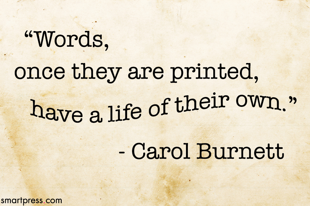 Words, once they are printed, have a life of their own. Carol Burnett