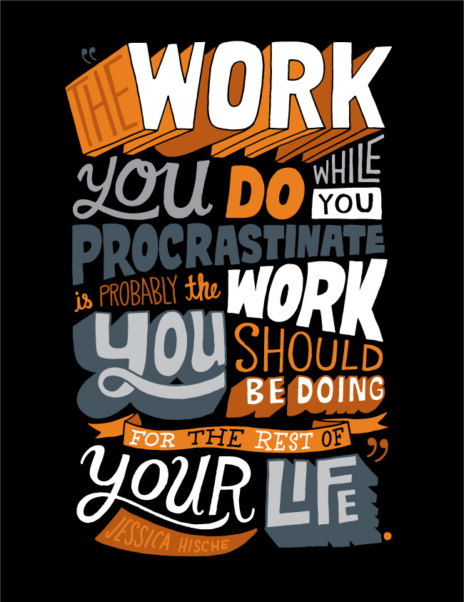 Work you do while you procrastinate is probably the work you should be doing for the rest of your life. Jessica Hische