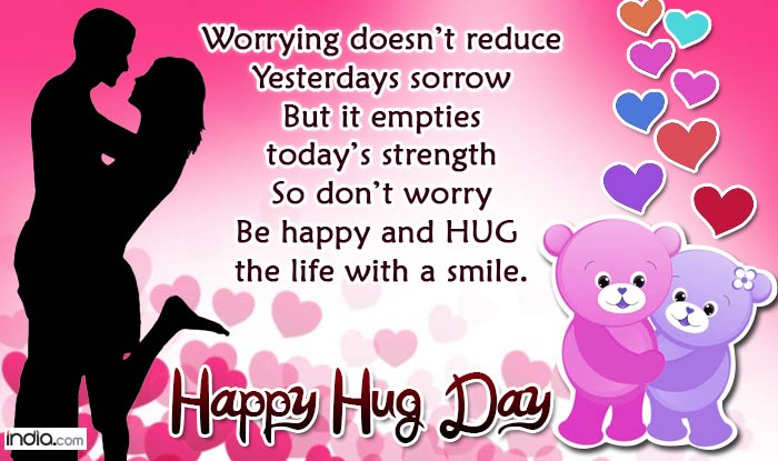 Worrying Doesn't Reduce Yesterdays Sorrow But It Empties Today's Strength So Don't Worry Be Happy And Hug The Life With A Smile. Happy Hug Day