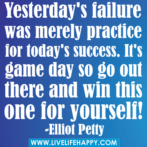 Practice Quotes: Yesterday's Failure Was Merely Practice For Today's