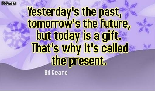 Yesterday's the past, tomorrow's the future, but today is a gift. That's why it's called the present. Bil Keane
