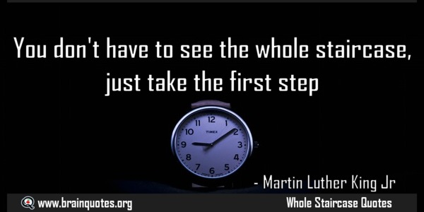 You don't have to see the whole staircase just take the first step. Martin Luther King Jr