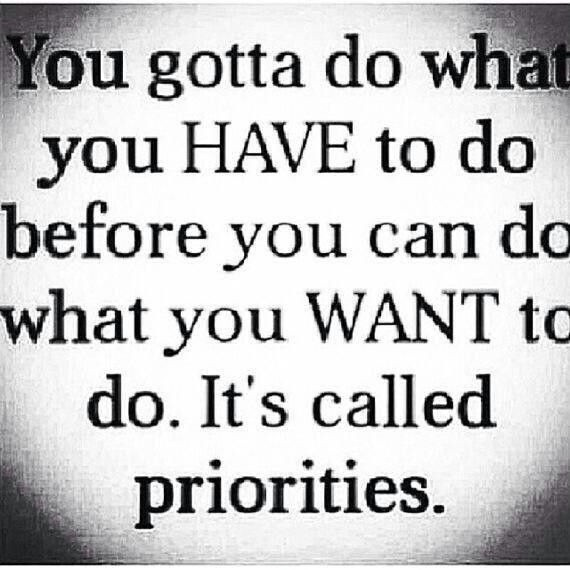 You gotta do what you have to do before you can do what you want to do. It's called priorities