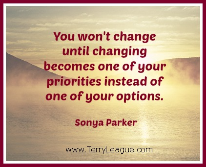 You won't change until changing becomes one of your priorities instead of one of your options. Sonya Parker