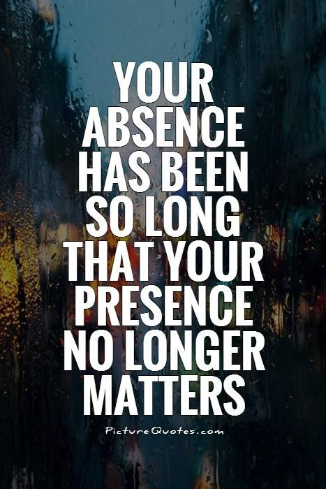 Your Absence Has Been So Long That Your Presence Doesnt Matter Anymore