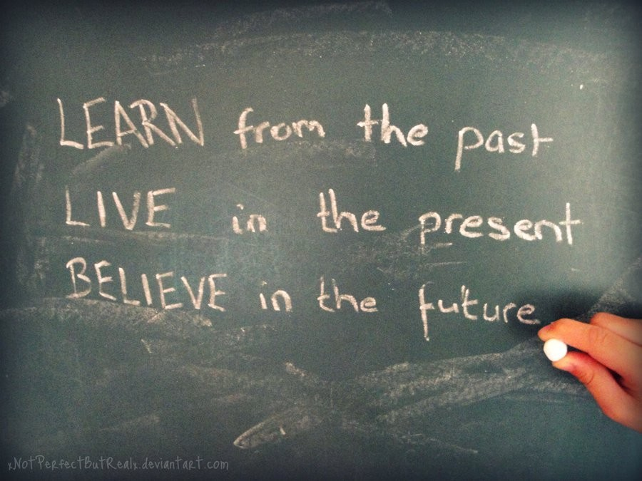 Learn from the past live in the present plan for the future