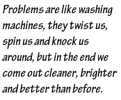 Problems are like washing machines, they twist us, spin us & knock us around, but in the end we come out cleaner, brighter and better than before
