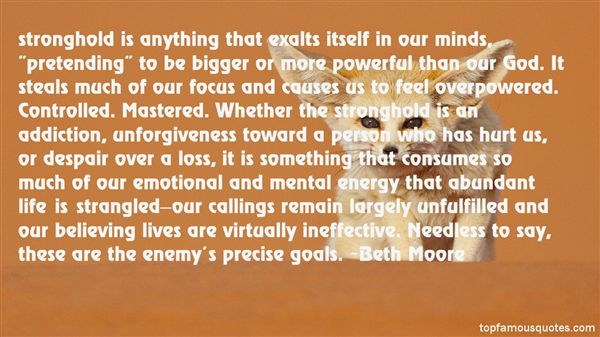 "stronghold is anything that exalts itself in our minds, ""pretending"" to be bigger or more powerful than our God. It steals much of our focus and causes us to feel ... Beth Moore"
