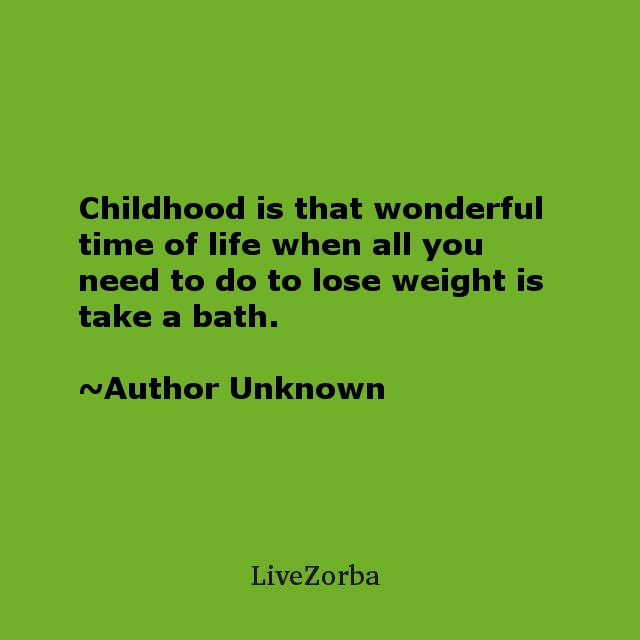 Childhood is that wonderful time of life when all you need to do to lose weight is take a bath.
