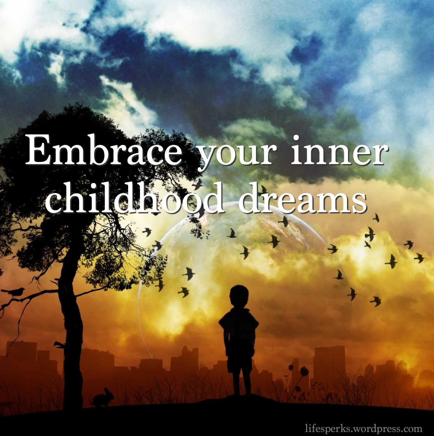 Embrace your inner childhood dreams.