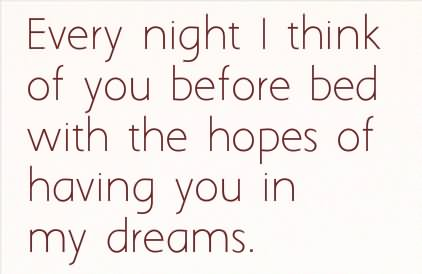 Every Night I Think of You Before Bed With The Hopes of Having You In My Dreams.