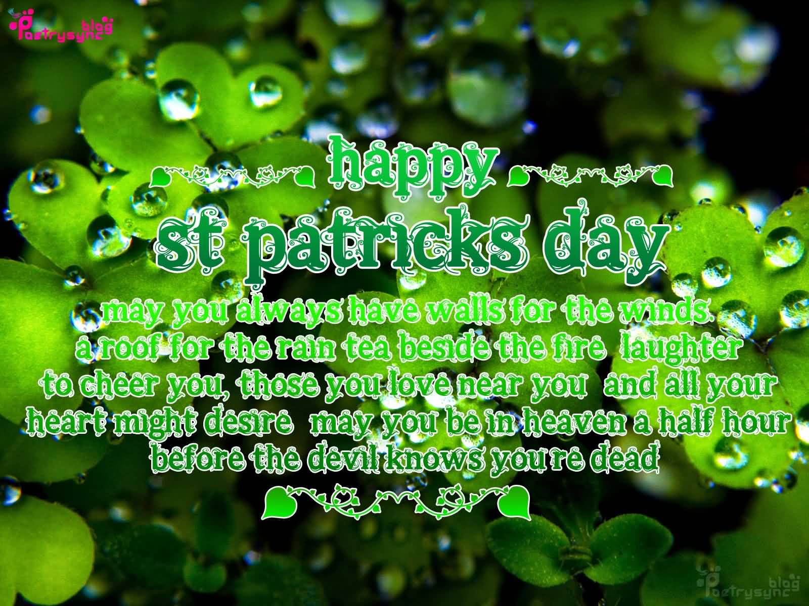 Happy Saint Patrick's Day May You Always Have Walls For The Winds A Roof For The Rain Tea Beside The Fire Laughter To Cheer You Those You Love Near You And All Your Heart Might Desire