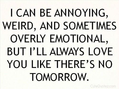 I Can Be Annoying Weird And Sometimes Overly Emotional But Ill