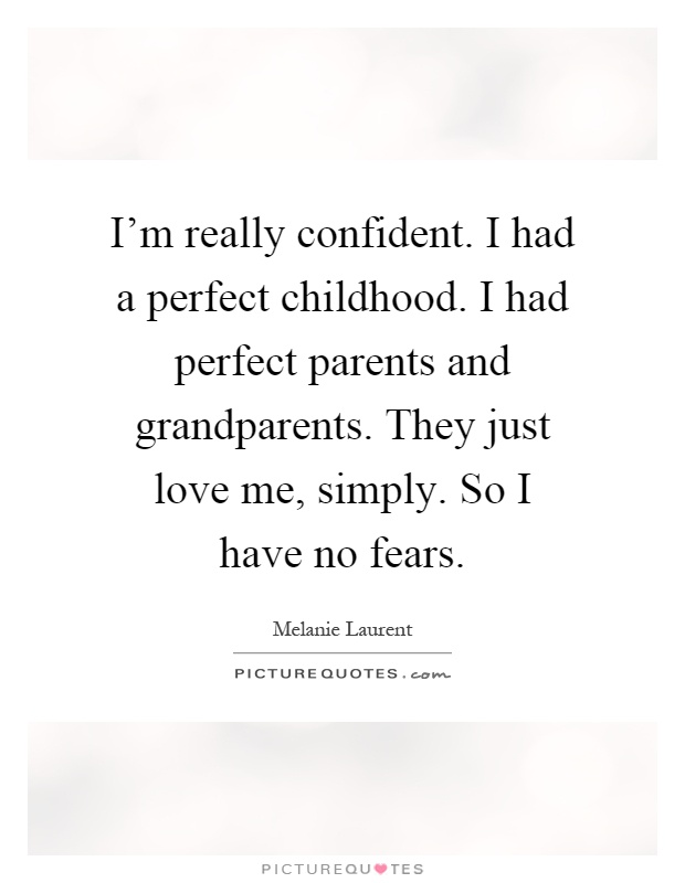 I' m really confident.I had a perfect childhood. I had perfect parents and grandparents.They just love me simply.So I have no fears.