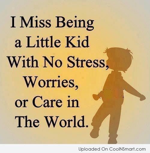 I Miss Being A Little Kid With No Stress Worries Or Care In The World