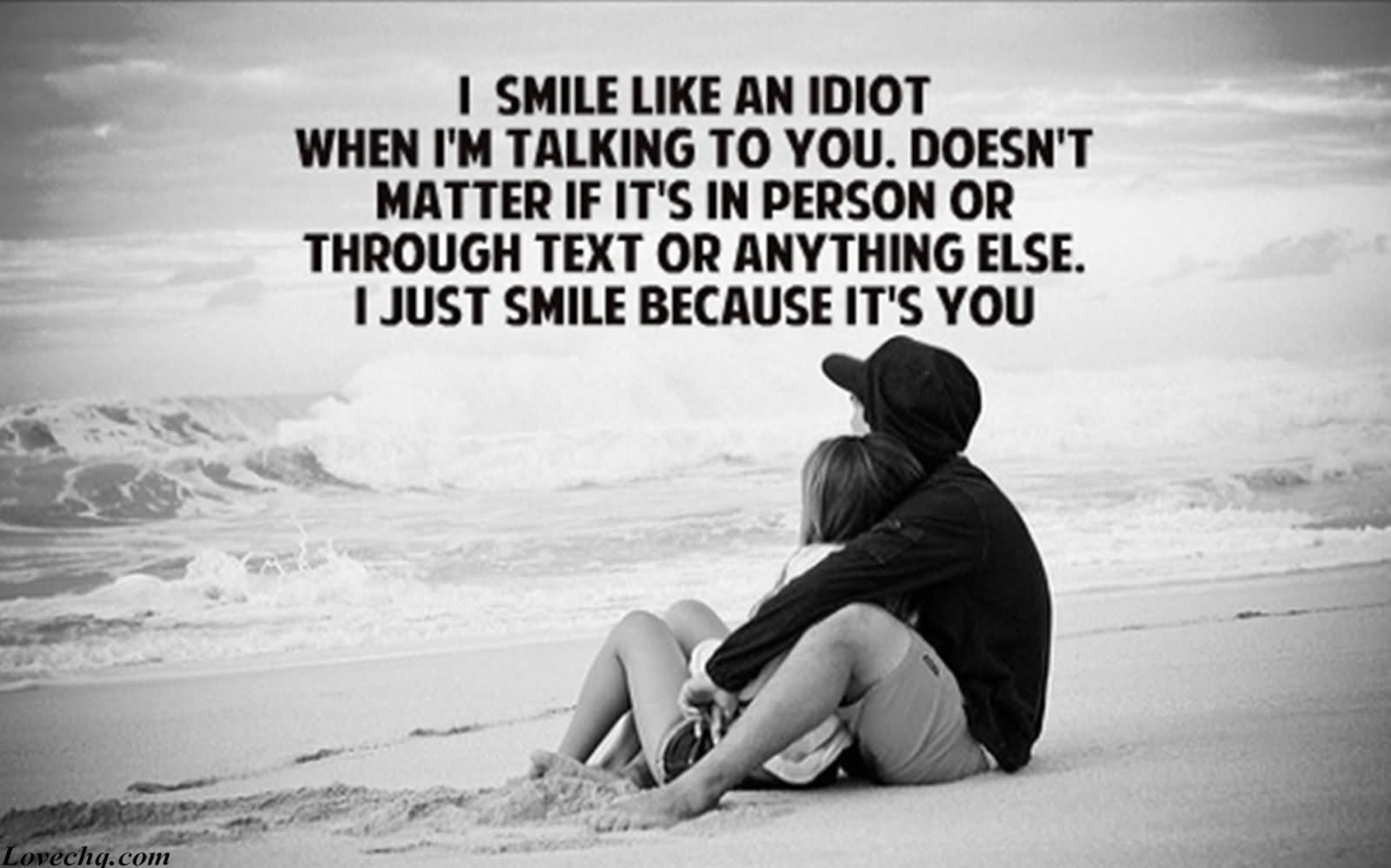 I Smile Like An Idiot When Iu0027m Talking To You,doesnu0027t Matter If Its In  Person Or Through Text Or Anything Else. I Just Smile Because Its You