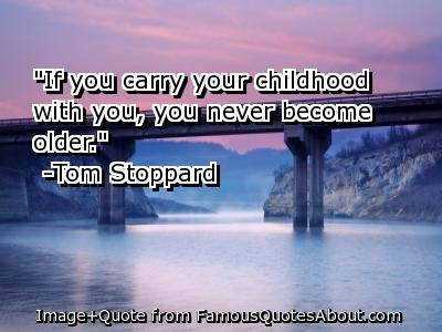 If you carry your childhood with you you never become older.- Tom Stoppard.