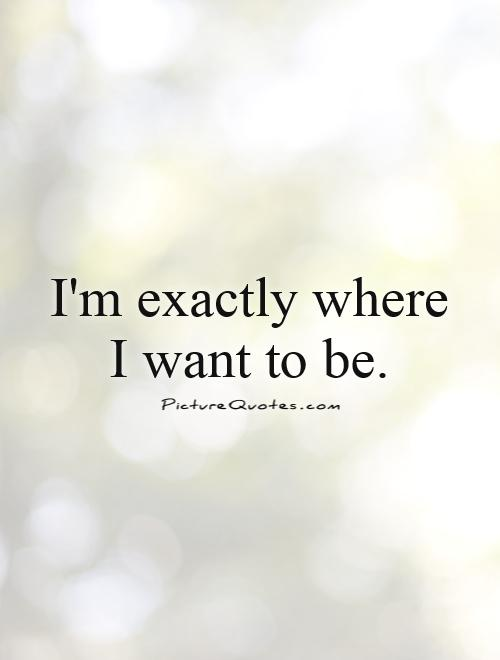 I'm exactly where I want to be.