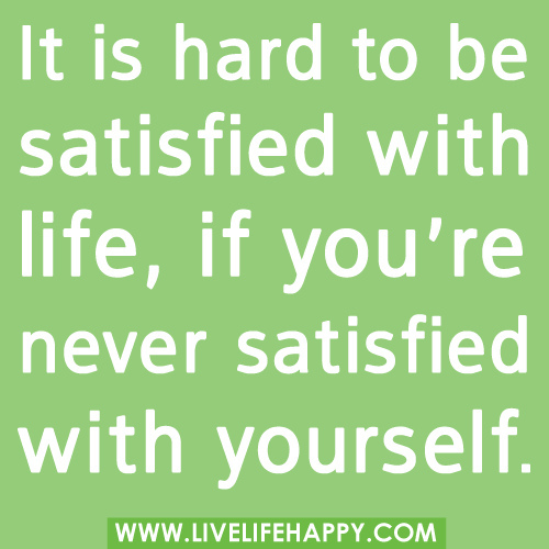 It is hard to be satisfied with life,if you're never satisfied with yourself.