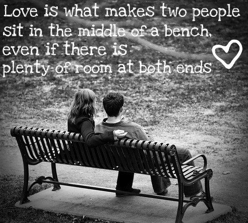 Love is what makes two people sit in the middle of a bench when there is plenty of room at both ends.