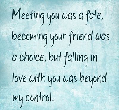 Meeting You Was Fate Becoming Your Friend Was A Choice But Falling
