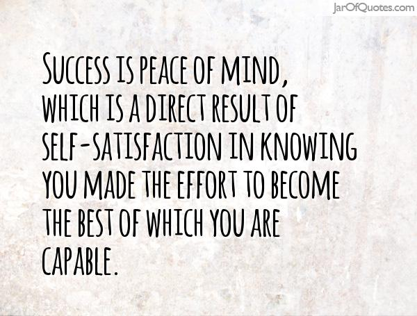Success is peace of mind which is a direct result of self-satisfaction in knowing you did your best to become the best you are capable.
