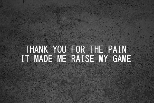 Thank You For The Pain It Made Me Raise My Game