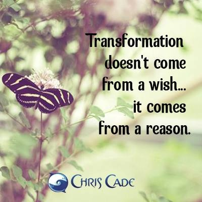Transformation doesn't come from a wish… it comes from a reason.