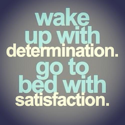 Wake Up With Determinationgo To Bed With Satisfaction