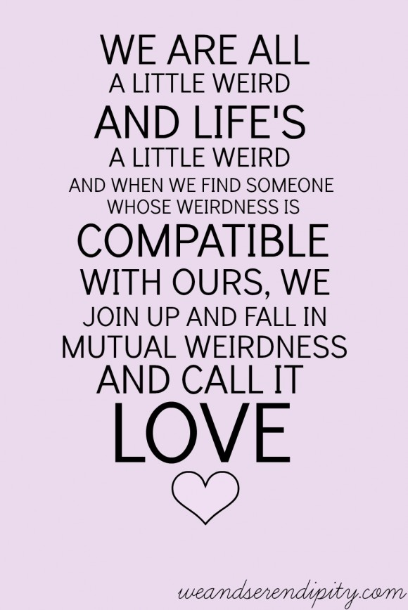 We Are All A Little Weird And Lifes A Little Weird And When We Find Someone Whose Weirdness Is Compatible With Ours We Join Up With Them And Fall In