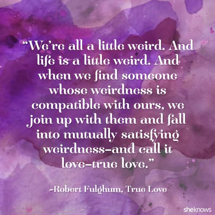 Weu0027re All A Little Weird. And Life Is A Little Weird. And