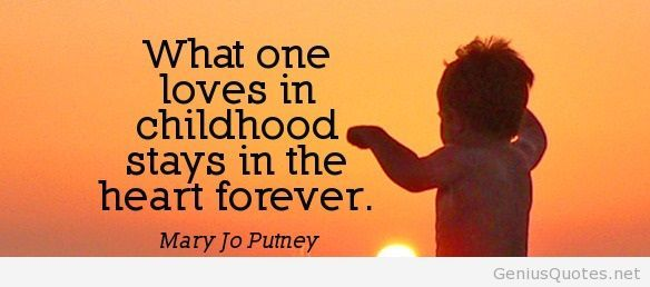 What one loves in childhood stays in the heart forever.""