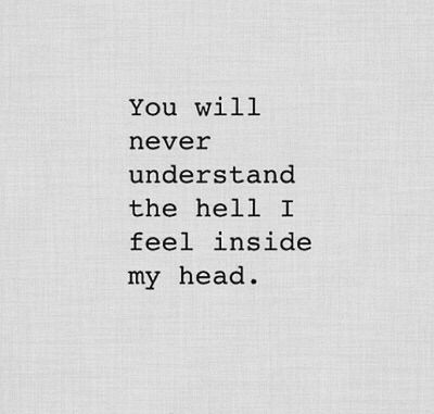 You Will Never Understand The Hell I Feel Inside My Head