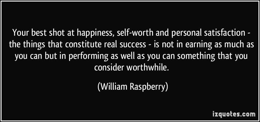 Your best shot at happiness, self-worth and personal satisfaction – the things that constitute real success – is not in earning as much as you can but in performing as well as you can something that you consider worthwhile.
