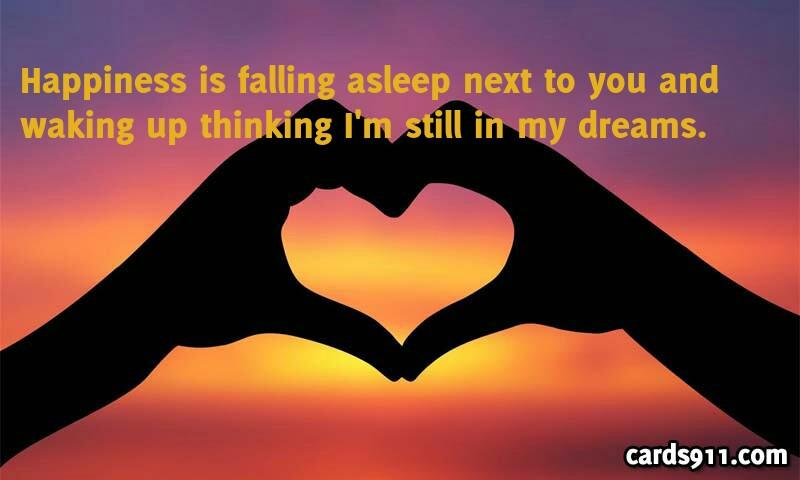 Happiness is falling asleep next to you and waking up thinking i' m still in my dreams.