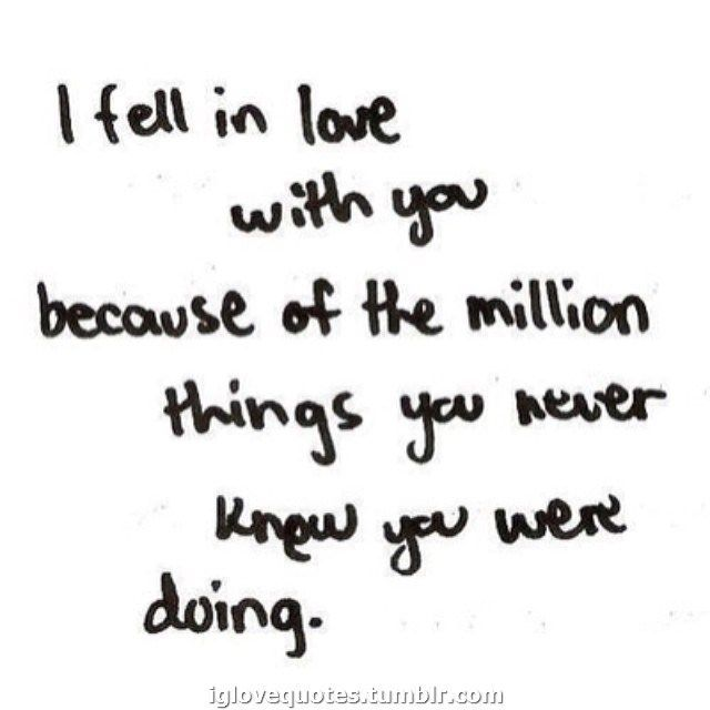I Fell In Love With You Because Of The Million Things You Never Know You  Wen Doing.