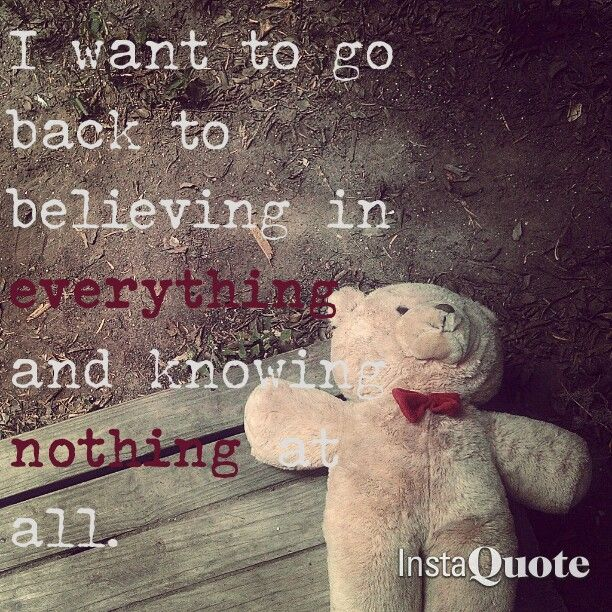 I want to go back to believing in everything and knowing nothing all.