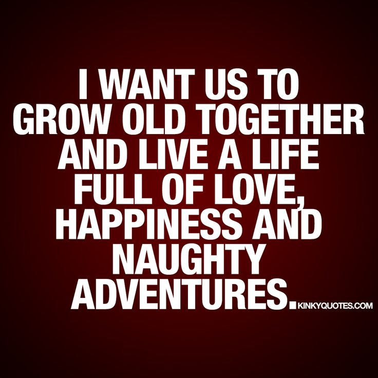 I Want Us To Grow Old Together And Live A Life Full Of Love, Happiness And  ...