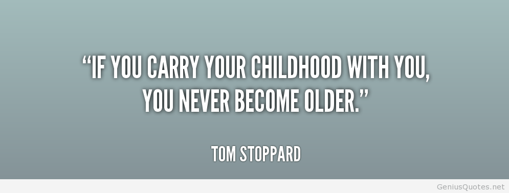 If you carry your childhood with you, you never become older.