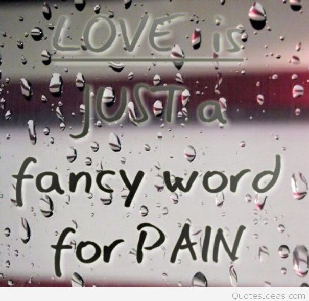 Love Is Just A Fancy Word For Pain