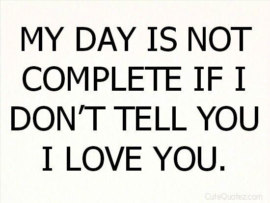 49 Best Love Quotes Images On Pinterest: My Day Is Not Complete If I Don't Tell You I Love You