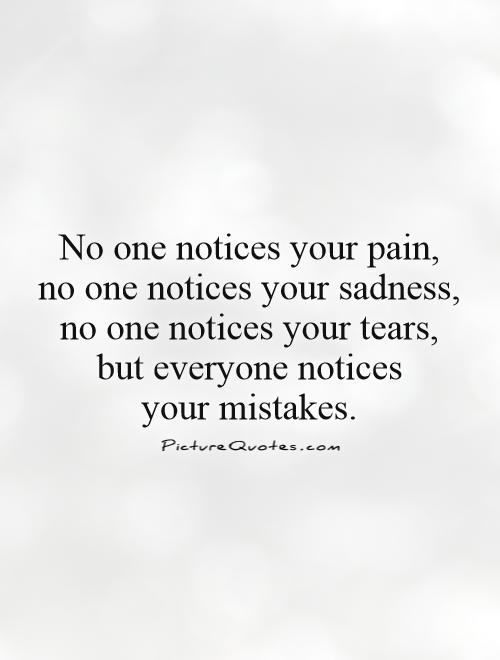 Good No One Notices Your Pain No One Notices Your Sadness No One Notices Your  Tears But Everyone Notices Your Mistakes .
