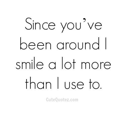 Since you've been around i smile a lot more than i use to.